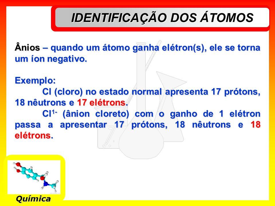 IDENTIFICAÇÃO DOS ÁTOMOS Química Ânios – quando um átomo ganha elétron(s), ele se torna um íon negativo. Exemplo: Cl (cloro) no estado normal apresent