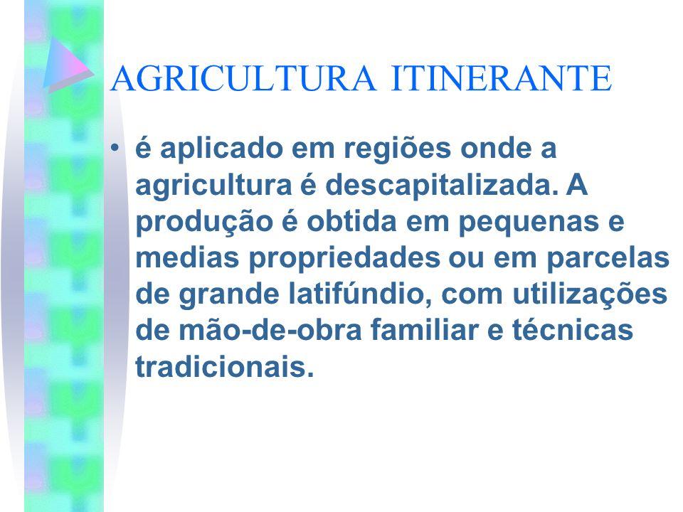 AGRICULTURA ITINERANTE é aplicado em regiões onde a agricultura é descapitalizada. A produção é obtida em pequenas e medias propriedades ou em parcela