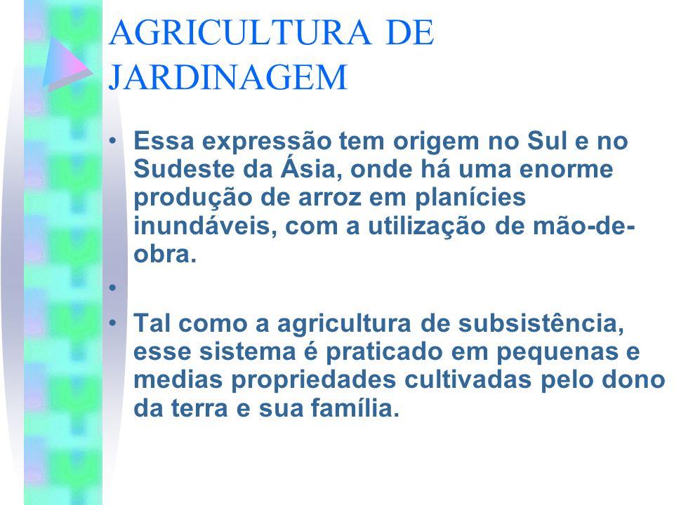 AGRICULTURA DE JARDINAGEM Essa expressão tem origem no Sul e no Sudeste da Ásia, onde há uma enorme produção de arroz em planícies inundáveis, com a u