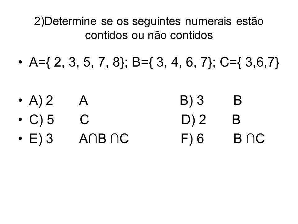 2)Determine se os seguintes numerais estão contidos ou não contidos A={ 2, 3, 5, 7, 8}; B={ 3, 4, 6, 7}; C={ 3,6,7} A) 2 A B) 3 B C) 5 C D) 2 B E) 3 A