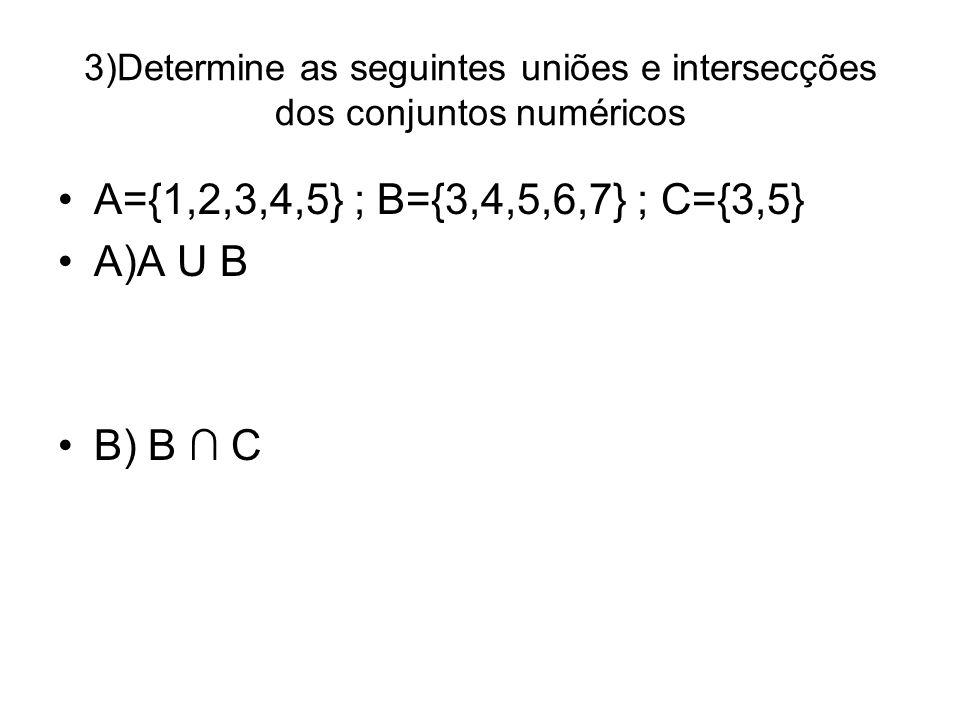 3)Determine as seguintes uniões e intersecções dos conjuntos numéricos A={1,2,3,4,5} ; B={3,4,5,6,7} ; C={3,5} A)A U B B) B C