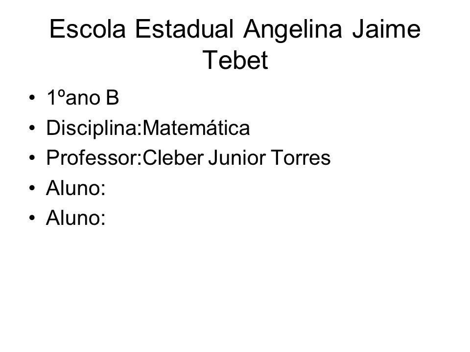Escola Estadual Angelina Jaime Tebet 1ºano B Disciplina:Matemática Professor:Cleber Junior Torres Aluno: