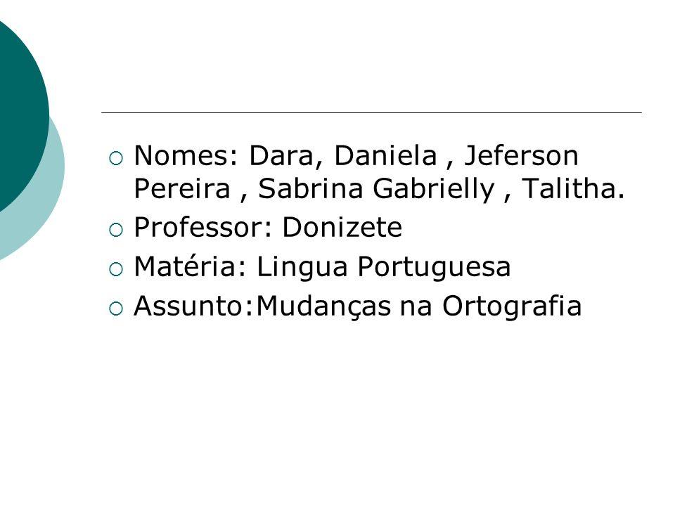 Nomes: Dara, Daniela, Jeferson Pereira, Sabrina Gabrielly, Talitha. Professor: Donizete Matéria: Lingua Portuguesa Assunto:Mudanças na Ortografia