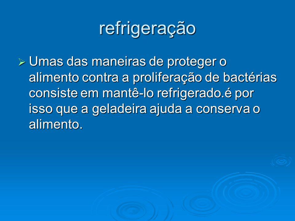 refrigeração Umas das maneiras de proteger o alimento contra a proliferação de bactérias consiste em mantê-lo refrigerado.é por isso que a geladeira a