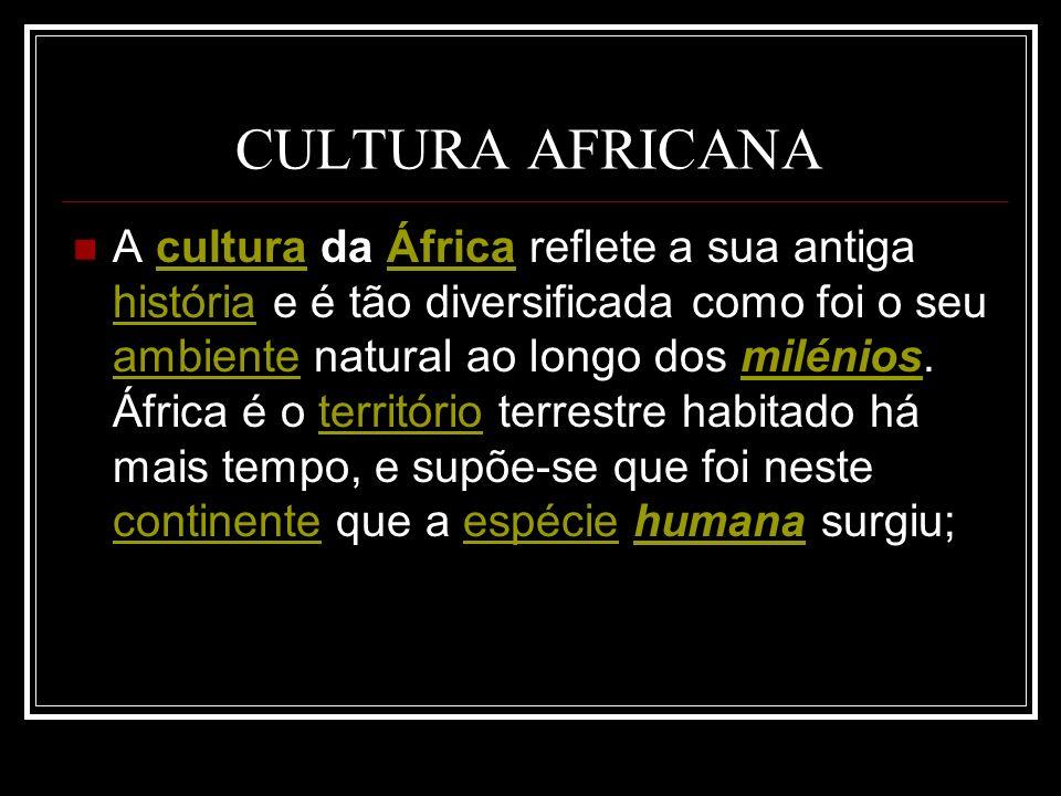 CULTURA AFRICANA A cultura da África reflete a sua antiga história e é tão diversificada como foi o seu ambiente natural ao longo dos milénios. África