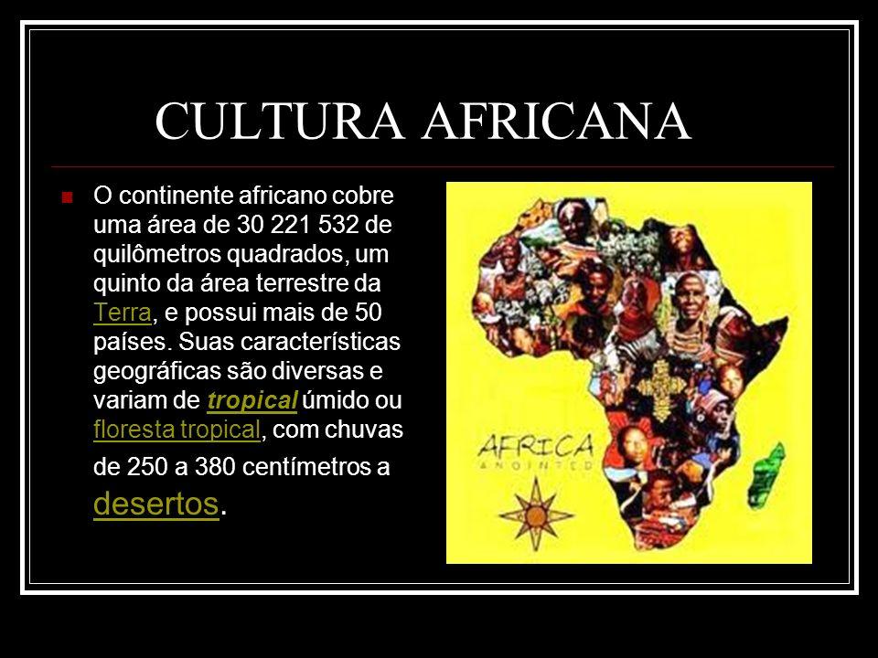 CULTURA AFRICANA O continente africano cobre uma área de 30 221 532 de quilômetros quadrados, um quinto da área terrestre da Terra, e possui mais de 5