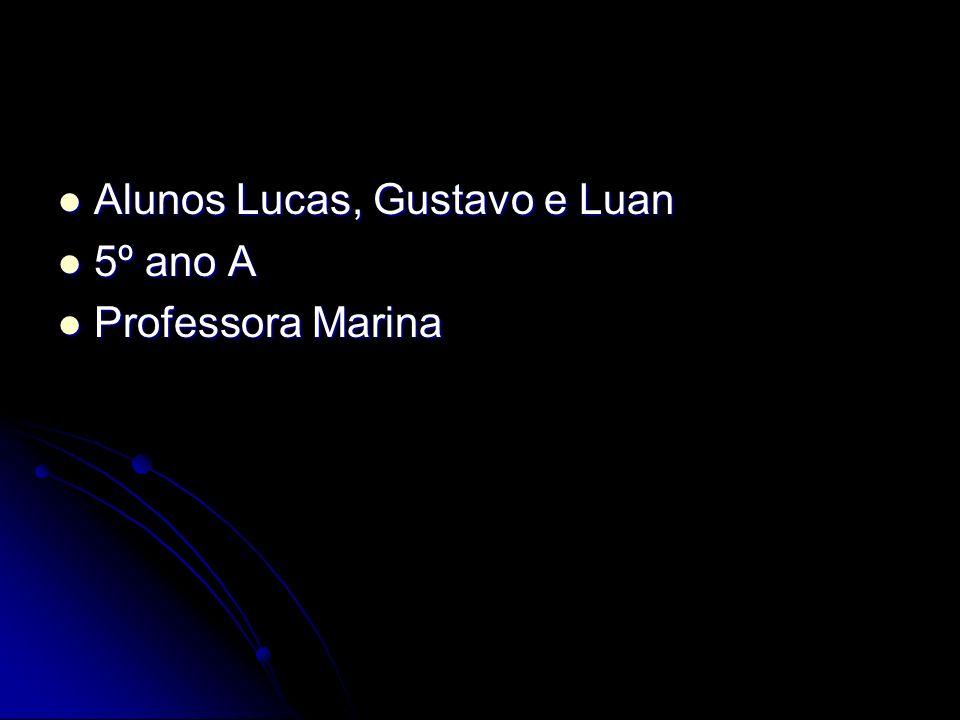 Alunos Lucas, Gustavo e Luan Alunos Lucas, Gustavo e Luan 5º ano A 5º ano A Professora Marina Professora Marina