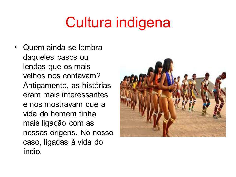 Cultura indigena Quem ainda se lembra daqueles casos ou lendas que os mais velhos nos contavam? Antigamente, as histórias eram mais interessantes e no