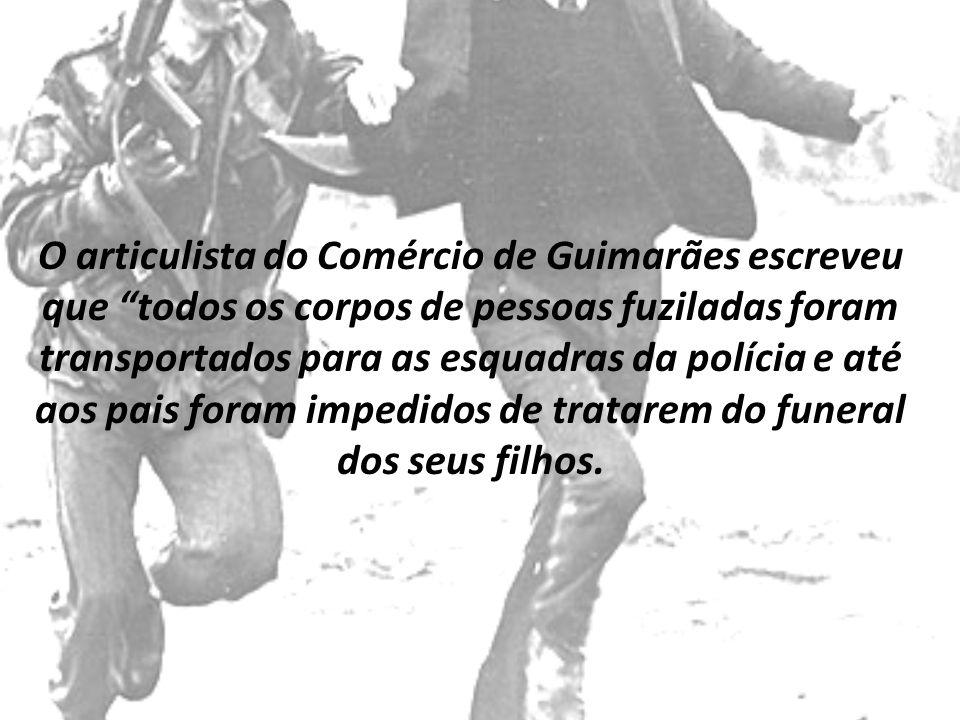 O articulista do Comércio de Guimarães escreveu que todos os corpos de pessoas fuziladas foram transportados para as esquadras da polícia e até aos pa