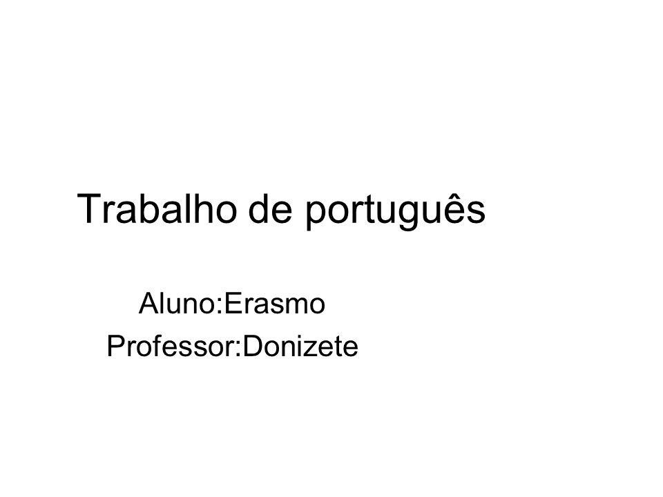 Trabalho de português Aluno:Erasmo Professor:Donizete