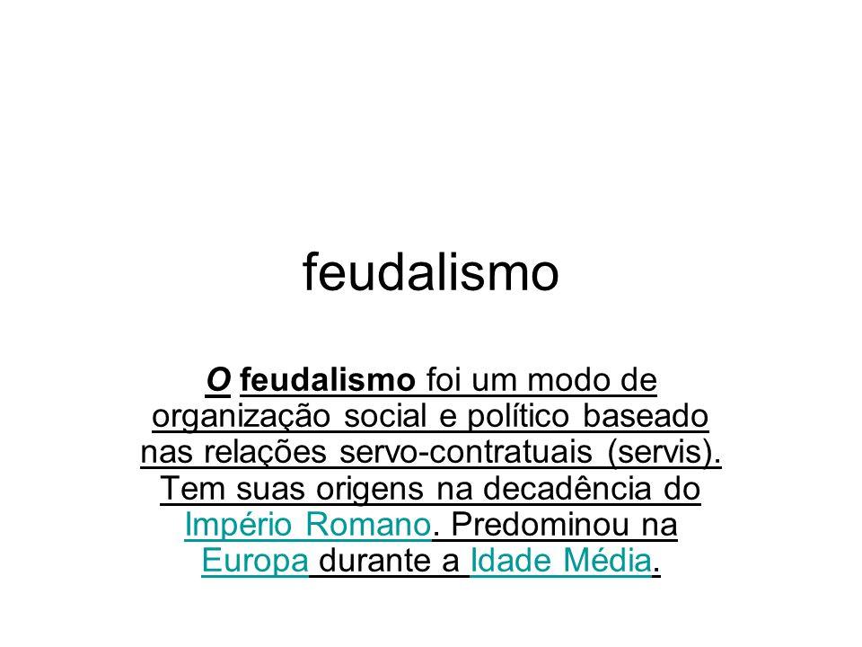 feudalismo O feudalismo foi um modo de organização social e político baseado nas relações servo-contratuais (servis). Tem suas origens na decadência d