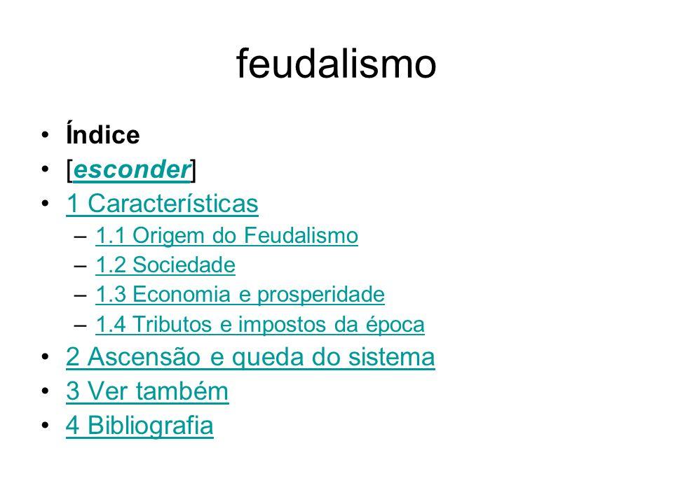 feudalismo Índice [esconder]esconder 1 Características –1.1 Origem do Feudalismo1.1 Origem do Feudalismo –1.2 Sociedade1.2 Sociedade –1.3 Economia e p
