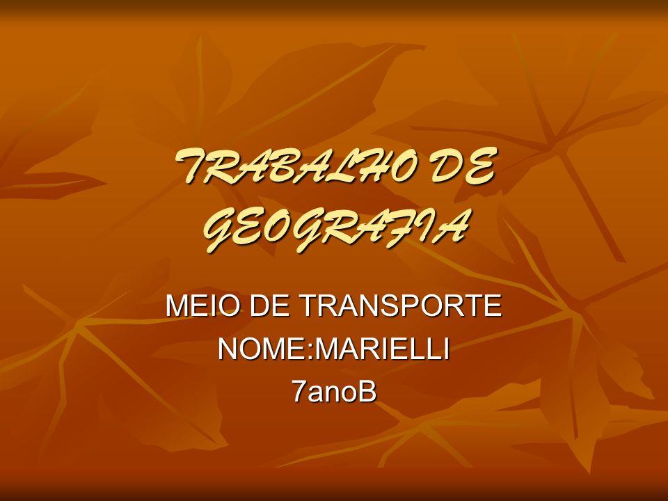 TRABALHO DE GEOGRAFIA MEIO DE TRANSPORTE NOME:MARIELLI7anoB