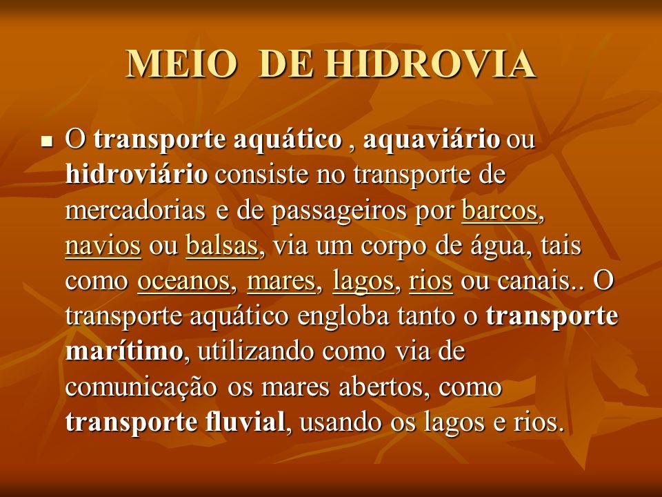 MEIO DE HIDROVIA O transporte aquático, aquaviário ou hidroviário consiste no transporte de mercadorias e de passageiros por barcos, navios ou balsas,