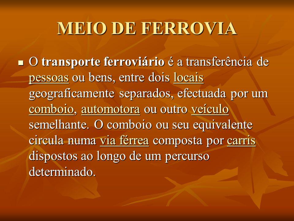 MEIO DE FERROVIA O transporte ferroviário é a transferência de pessoas ou bens, entre dois locais geograficamente separados, efectuada por um comboio,