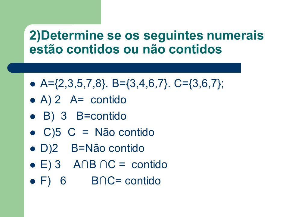 2)Determine se os seguintes numerais estão contidos ou não contidos A={2,3,5,7,8}. B={3,4,6,7}. C={3,6,7}; A) 2 A= contido B) 3 B=contido C)5 C = Não