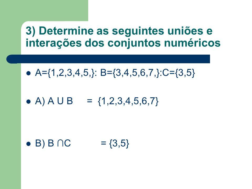 3) Determine as seguintes uniões e interações dos conjuntos numéricos A={1,2,3,4,5,}: B={3,4,5,6,7,}:C={3,5} A) A U B = {1,2,3,4,5,6,7} B) B C = {3,5}