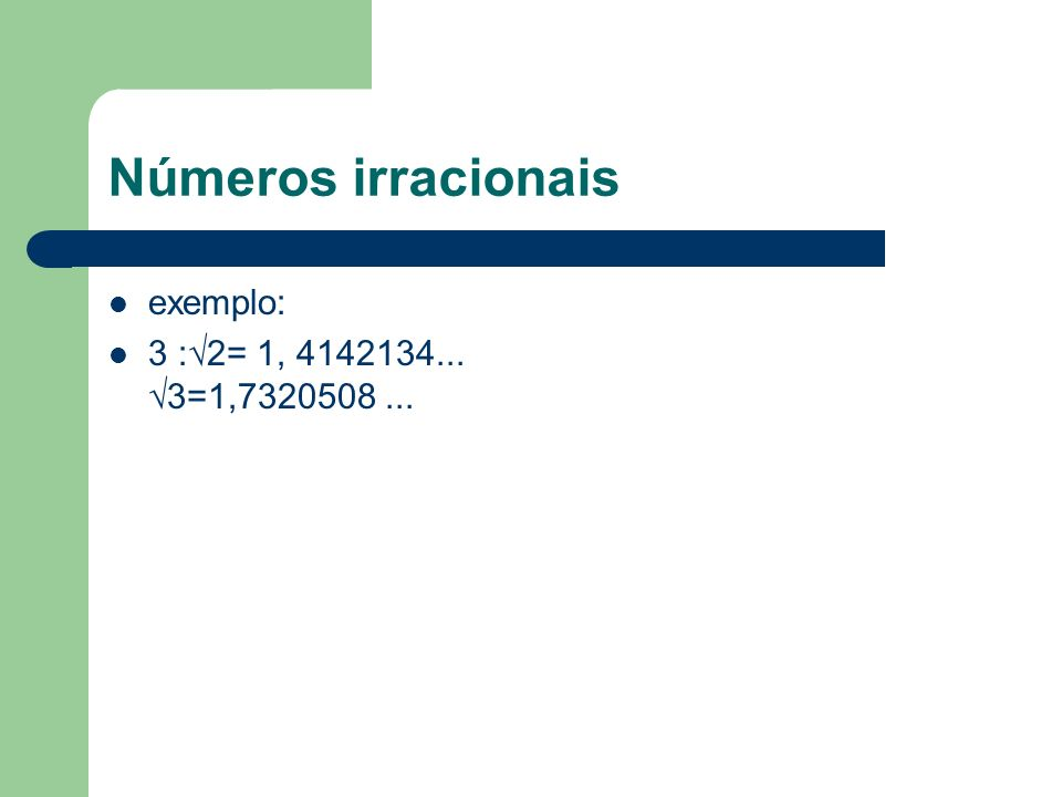 Números irracionais exemplo: 3 :2= 1, 4142134... 3=1,7320508...