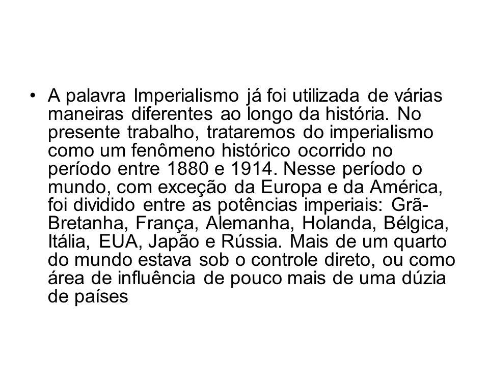 A palavra Imperialismo já foi utilizada de várias maneiras diferentes ao longo da história. No presente trabalho, trataremos do imperialismo como um f