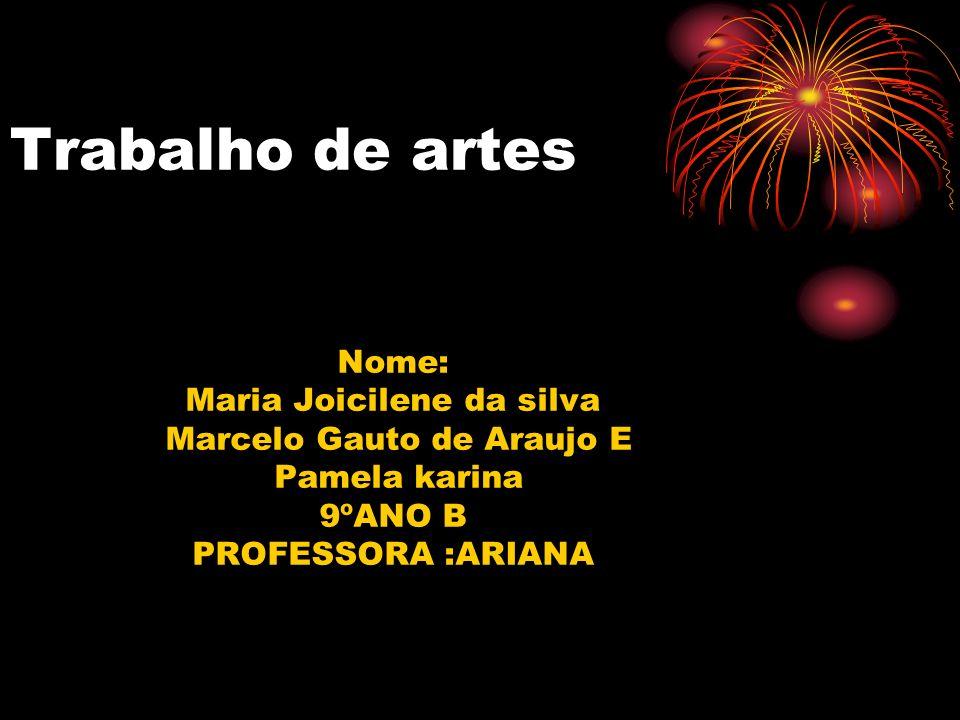 Trabalho de artes Nome: Maria Joicilene da silva Marcelo Gauto de Araujo E Pamela karina 9ºANO B PROFESSORA :ARIANA