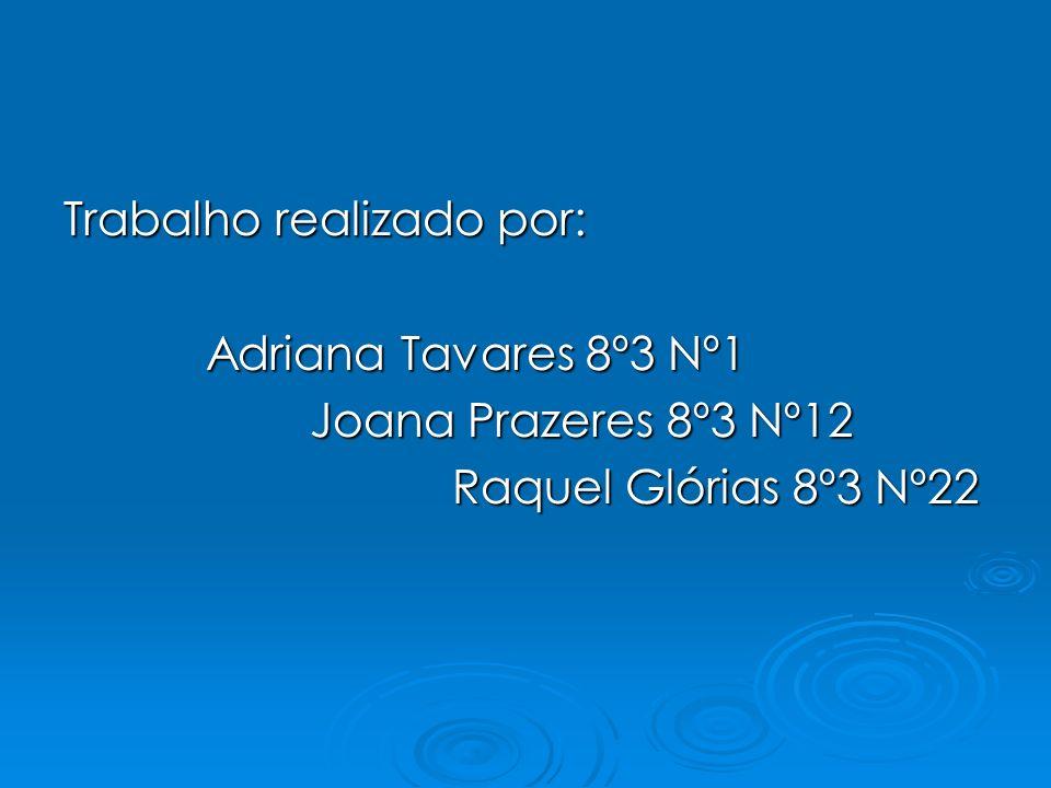Trabalho realizado por: Adriana Tavares 8º3 Nº1 Adriana Tavares 8º3 Nº1 Joana Prazeres 8º3 Nº12 Joana Prazeres 8º3 Nº12 Raquel Glórias 8º3 Nº22 Raquel