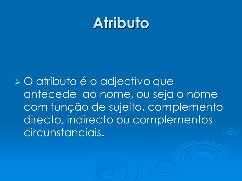 Atributo. O atributo é o adjectivo que antecede ao nome, ou seja o nome com função de sujeito, complemento directo, indirecto ou complementos circunst