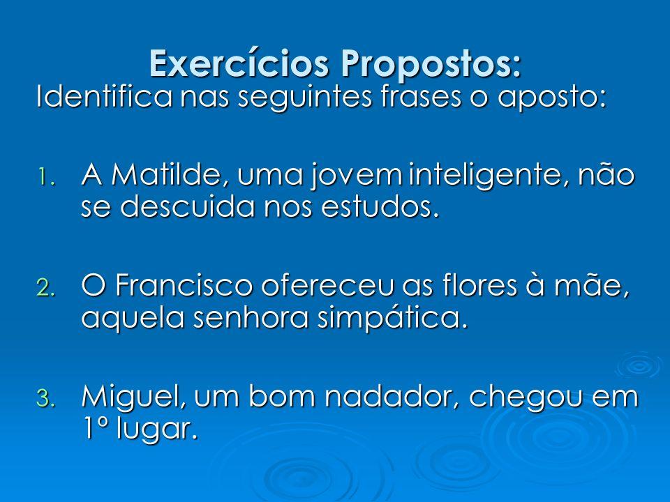Exercícios Propostos: Identifica nas seguintes frases o aposto: 1. A Matilde, uma jovem inteligente, não se descuida nos estudos. 2. O Francisco ofere