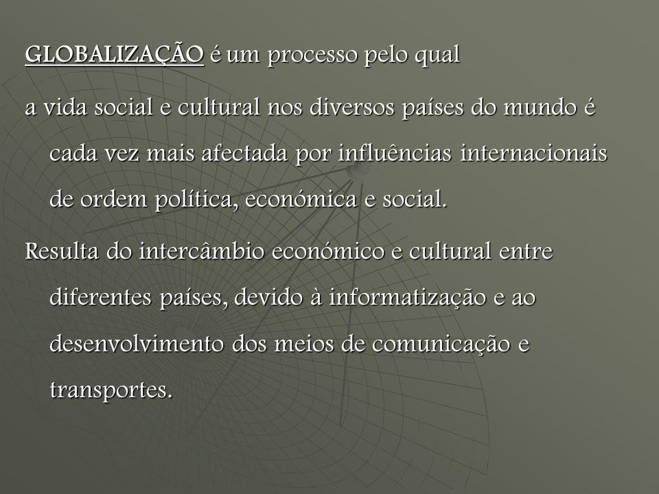 GLOBALIZAÇÃO é um processo pelo qual a vida social e cultural nos diversos países do mundo é cada vez mais afectada por influências internacionais de ordem política, económica e social.