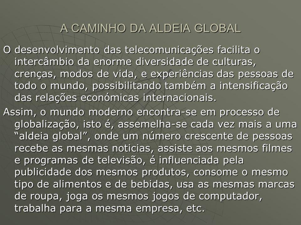 A CAMINHO DA ALDEIA GLOBAL O desenvolvimento das telecomunicações facilita o intercâmbio da enorme diversidade de culturas, crenças, modos de vida, e experiências das pessoas de todo o mundo, possibilitando também a intensificação das relações económicas internacionais.