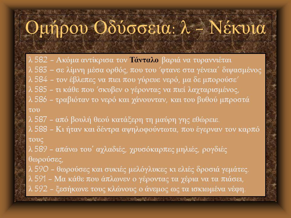 Ομήρου Οδύσσεια : λ - Νέκυια λ 582 - Ακόμα αντίκρισα τον Τάνταλο βαριά να τυραννιέται λ 583 – σε λίμνη μέσα ορθός, π ου του ' φτανε στα γένεια διψασμέ