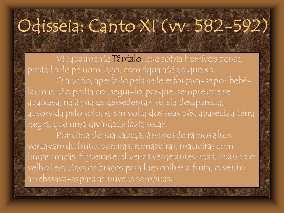 Odisseia: Canto XI (vv. 582-592) Vi igualmente Tântalo, que sofria horríveis penas, postado de pé num lago, com água até ao queixo. O ancião, apertado