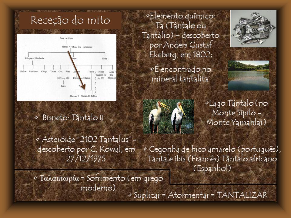 Receção do mito Bisneto: Tântalo II Lago Tântalo (no Monte Sípilo - Monte Yamanlar) Elemento químico: Ta (Tântalo ou Tantálio) – descoberto por Anders