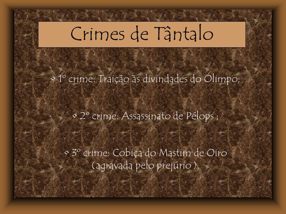 1º crime: Traição às divindades do Olimpo; 2º crime: Assassinato de Pélops ; 3º crime: Cobiça do Mastim de Oiro (agravada pelo prejúrio ). Crimes de T
