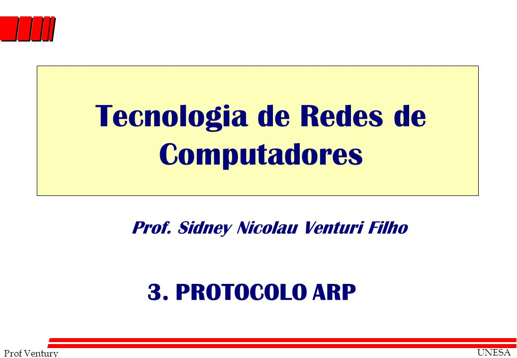 Prof Ventury UNESA Prof. Sidney Nicolau Venturi Filho 3. PROTOCOLO ARP Tecnologia de Redes de Computadores