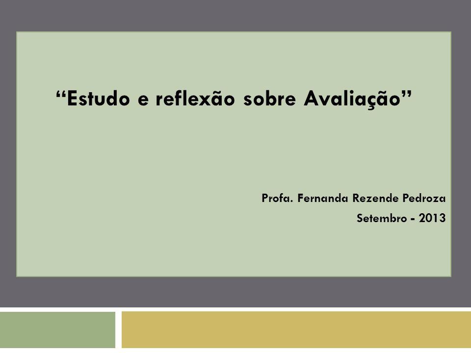 Estudo e reflexão sobre Avaliação Profa. Fernanda Rezende Pedroza Setembro - 2013