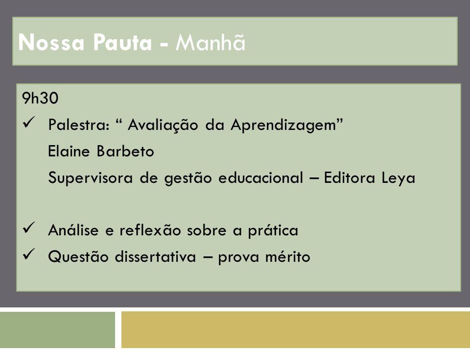 Nossa Pauta - Manhã 9h30 Palestra: Avaliação da Aprendizagem Elaine Barbeto Supervisora de gestão educacional – Editora Leya Análise e reflexão sobre