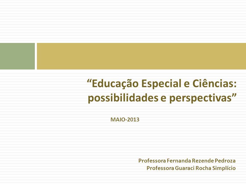 Educação Especial e Ciências: possibilidades e perspectivas MAIO-2013 Professora Fernanda Rezende Pedroza Professora Guaraci Rocha Simplício