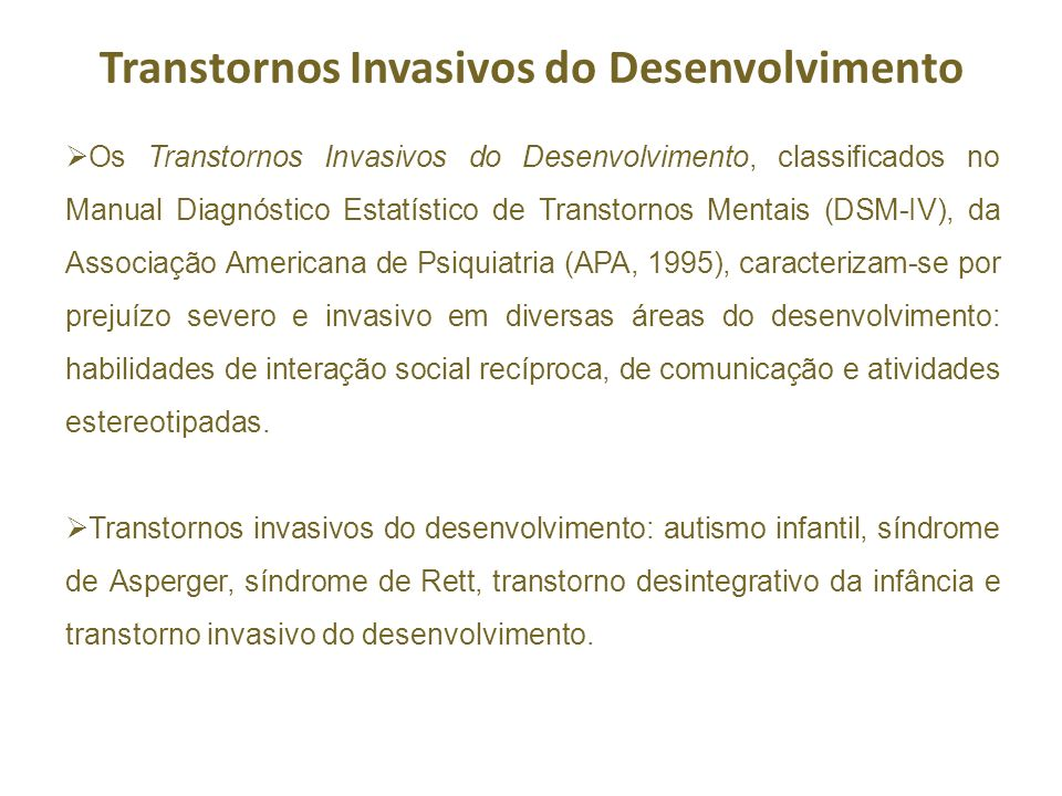 Transtornos Invasivos do Desenvolvimento Os Transtornos Invasivos do Desenvolvimento, classificados no Manual Diagnóstico Estatístico de Transtornos Mentais (DSM-IV), da Associação Americana de Psiquiatria (APA, 1995), caracterizam-se por prejuízo severo e invasivo em diversas áreas do desenvolvimento: habilidades de interação social recíproca, de comunicação e atividades estereotipadas.