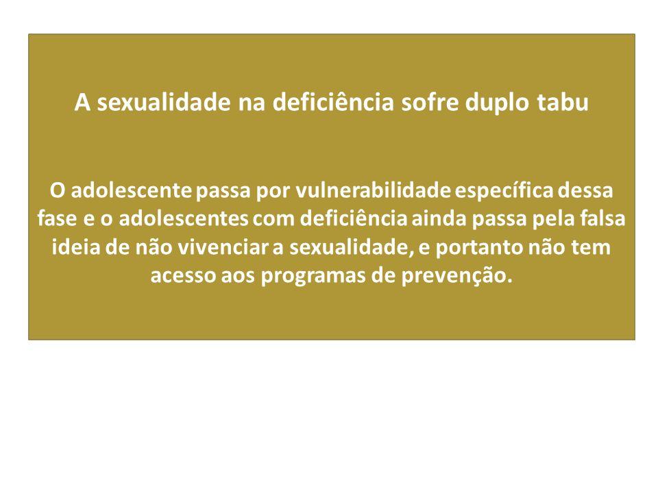 A sexualidade na deficiência sofre duplo tabu O adolescente passa por vulnerabilidade específica dessa fase e o adolescentes com deficiência ainda passa pela falsa ideia de não vivenciar a sexualidade, e portanto não tem acesso aos programas de prevenção.