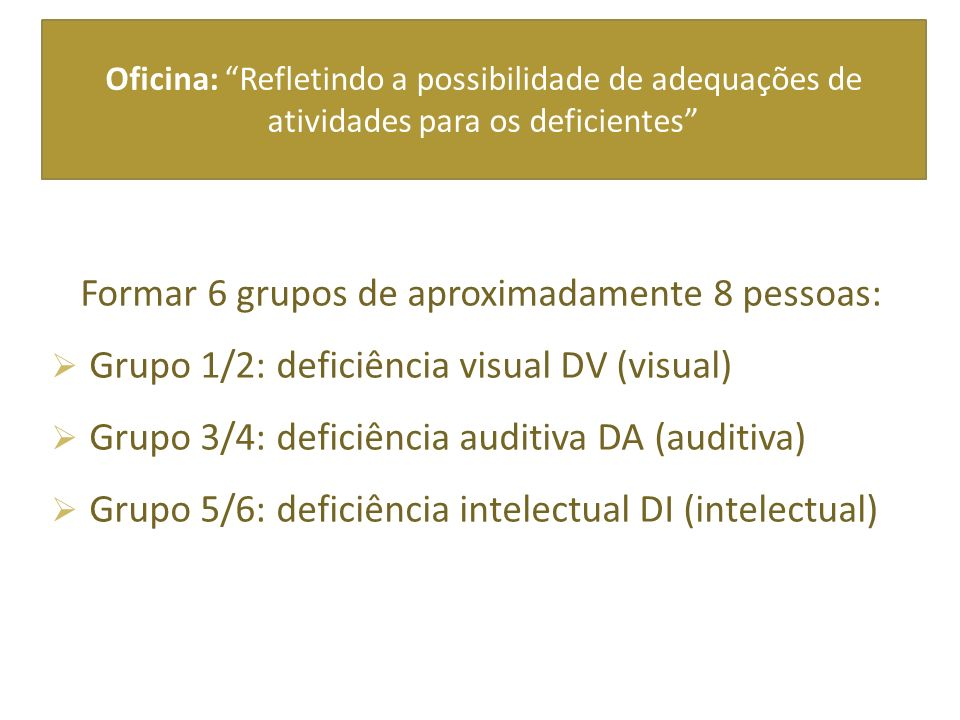 Oficina: Refletindo a possibilidade de adequações de atividades para os deficientes Formar 6 grupos de aproximadamente 8 pessoas: Grupo 1/2: deficiência visual DV (visual) Grupo 3/4: deficiência auditiva DA (auditiva) Grupo 5/6: deficiência intelectual DI (intelectual)