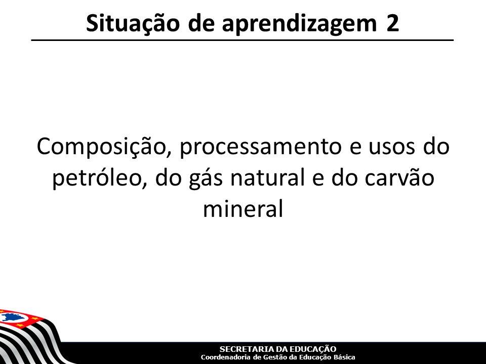 SECRETARIA DA EDUCAÇÃO Coordenadoria de Gestão da Educação Básica Situação de aprendizagem 2 Composição, processamento e usos do petróleo, do gás natural e do carvão mineral