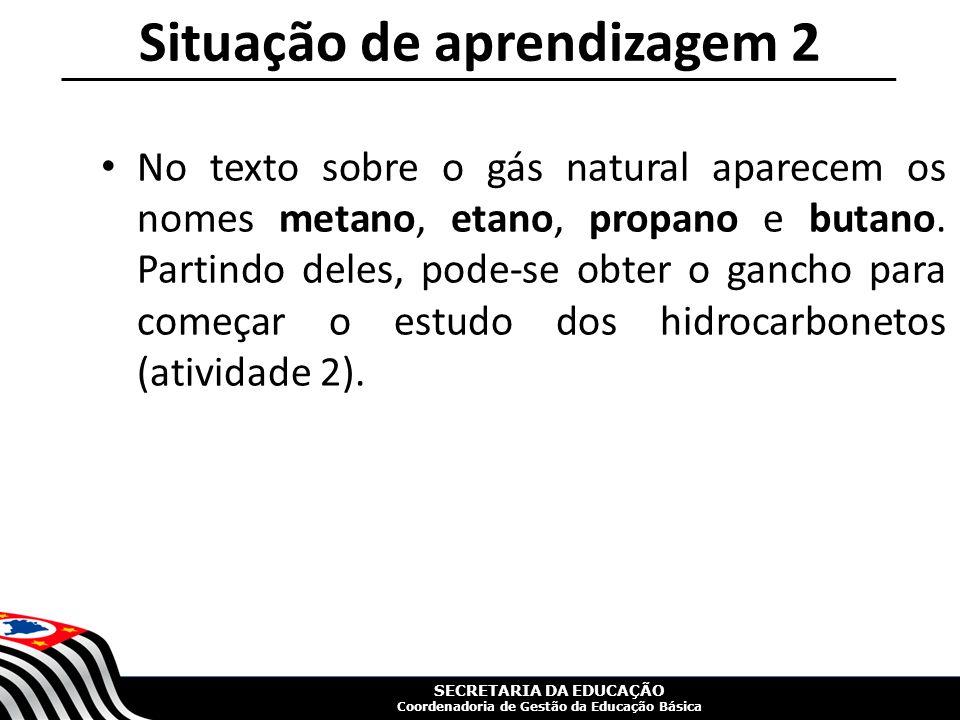 SECRETARIA DA EDUCAÇÃO Coordenadoria de Gestão da Educação Básica Situação de aprendizagem 2 No texto sobre o gás natural aparecem os nomes metano, etano, propano e butano.
