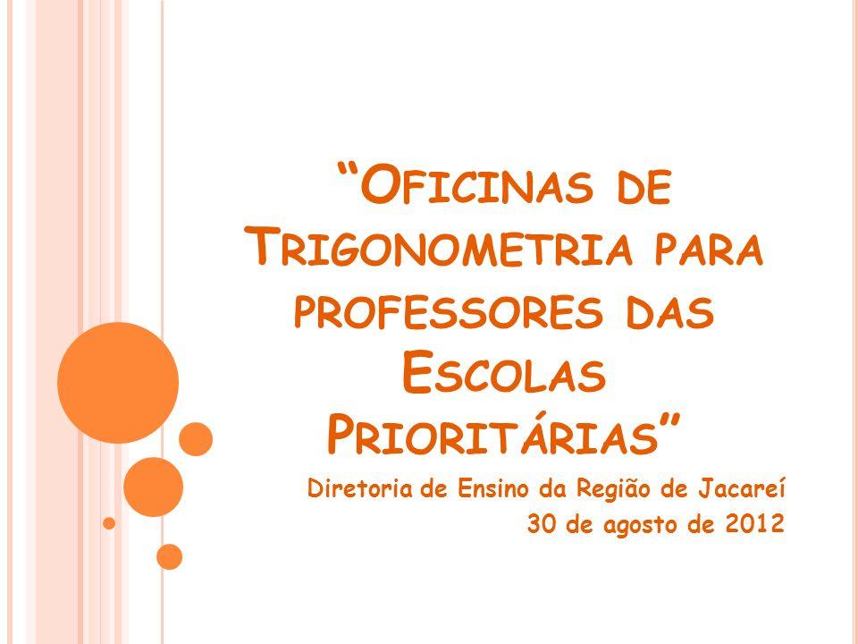 O FICINAS DE T RIGONOMETRIA PARA PROFESSORES DAS E SCOLAS P RIORITÁRIAS Diretoria de Ensino da Região de Jacareí 30 de agosto de 2012
