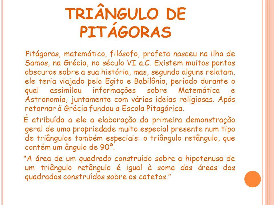 TRIÂNGULO DE PITÁGORAS Pitágoras, matemático, filósofo, profeta nasceu na ilha de Samos, na Grécia, no século VI a.C. Existem muitos pontos obscuros s
