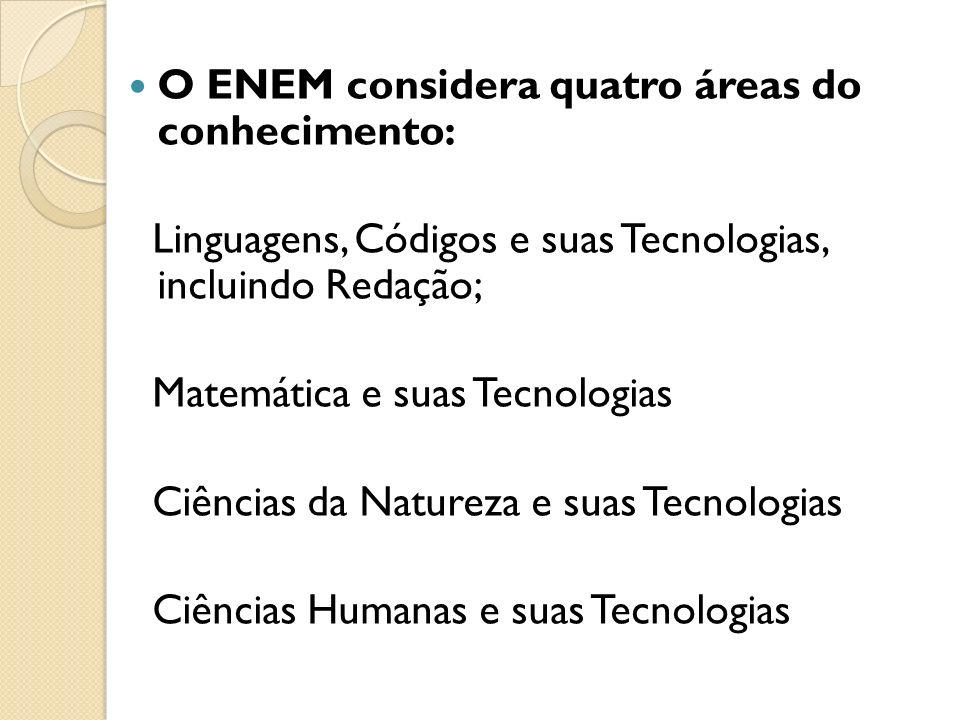 O ENEM considera quatro áreas do conhecimento: Linguagens, Códigos e suas Tecnologias, incluindo Redação; Matemática e suas Tecnologias Ciências da Natureza e suas Tecnologias Ciências Humanas e suas Tecnologias