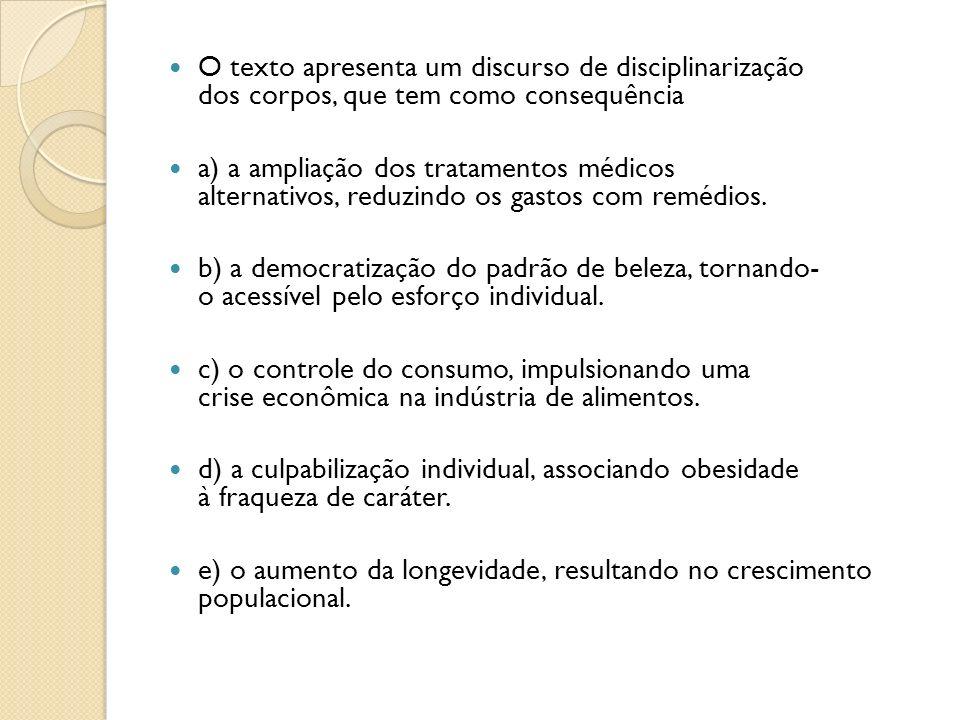 O texto apresenta um discurso de disciplinarização dos corpos, que tem como consequência a) a ampliação dos tratamentos médicos alternativos, reduzindo os gastos com remédios.