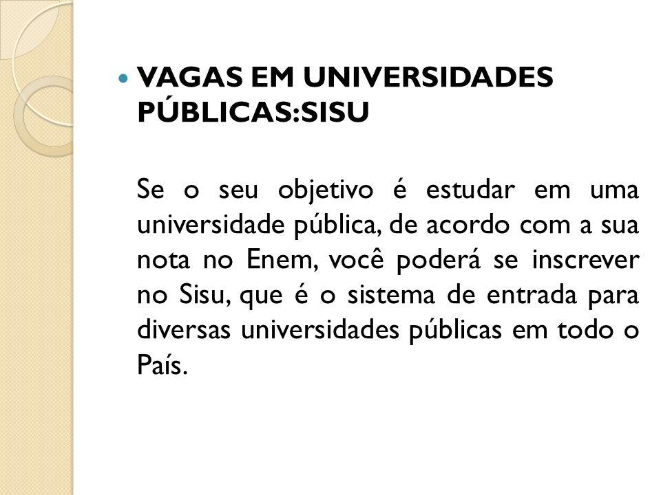 VAGAS EM UNIVERSIDADES PÚBLICAS:SISU Se o seu objetivo é estudar em uma universidade pública, de acordo com a sua nota no Enem, você poderá se inscrever no Sisu, que é o sistema de entrada para diversas universidades públicas em todo o País.