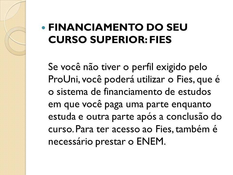 FINANCIAMENTO DO SEU CURSO SUPERIOR: FIES Se você não tiver o perfil exigido pelo ProUni, você poderá utilizar o Fies, que é o sistema de financiamento de estudos em que você paga uma parte enquanto estuda e outra parte após a conclusão do curso.