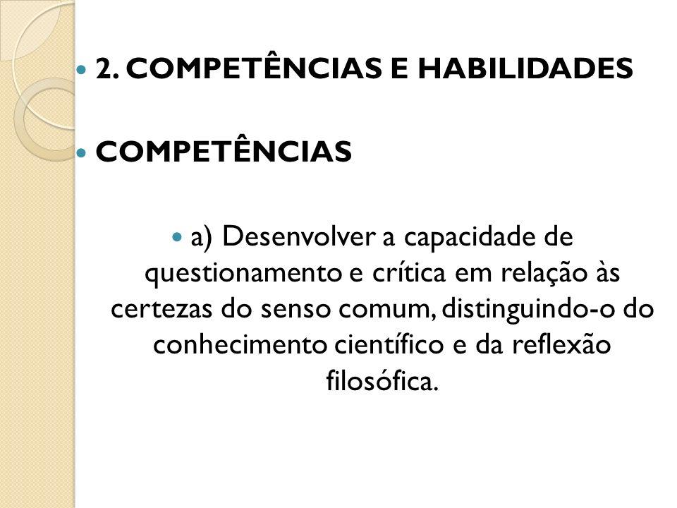 2. COMPETÊNCIAS E HABILIDADES COMPETÊNCIAS a) Desenvolver a capacidade de questionamento e crítica em relação às certezas do senso comum, distinguindo
