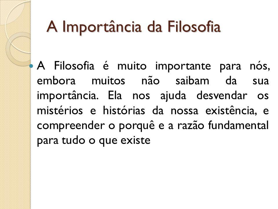 A Importância da Filosofia A Filosofia é muito importante para nós, embora muitos não saibam da sua importância.